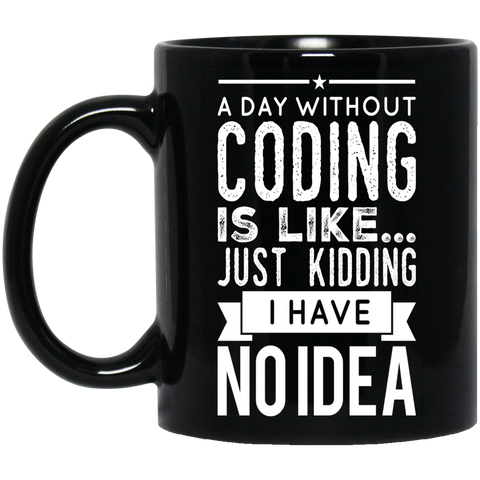 A day without coding is like .. just kidding i have no idea   Black Mug