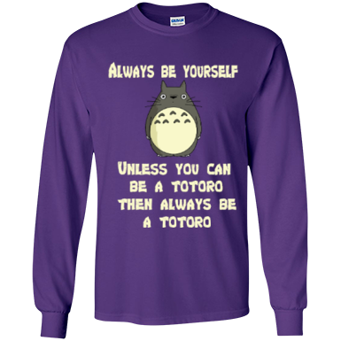 Always Be Yourself Unless You Can Be A Totoro Then Always Be A Totoro LS Ultra Cotton Tshirt