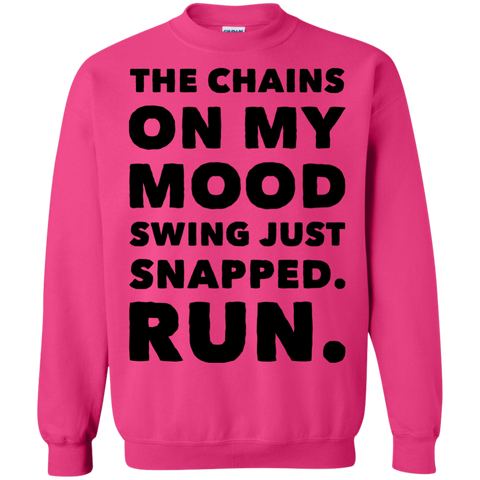 The Chains on my mood swing just snapped. Run.  Sweatshirt