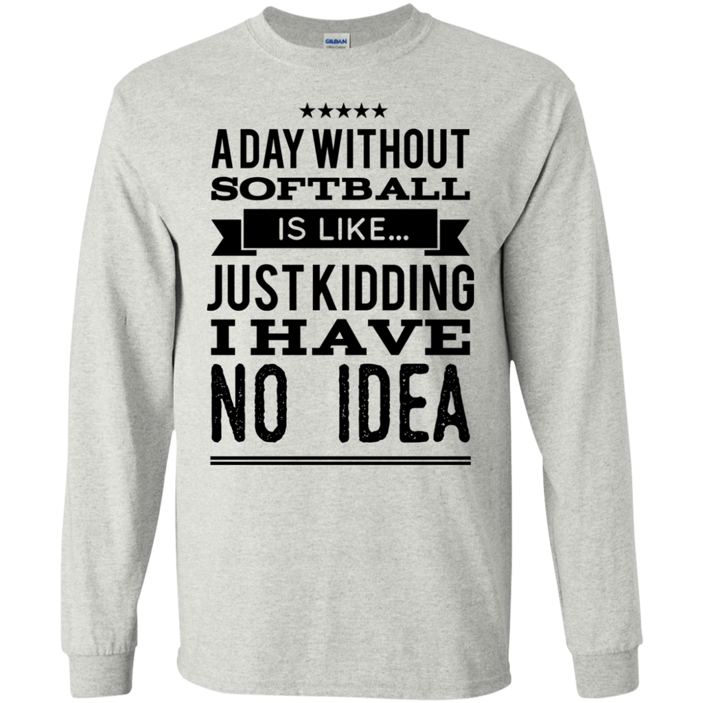 A day without Softball  is like .. just kidding i have no idea  LS T-Shirt