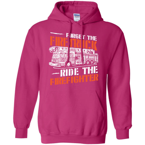 Hoodies - Forget The Firetruck Ride The Firefighter    Hoodie 8 Oz