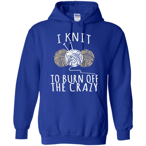 Hoodies - I Knit To Burn Off The Crazy  Hoodie 8 Oz