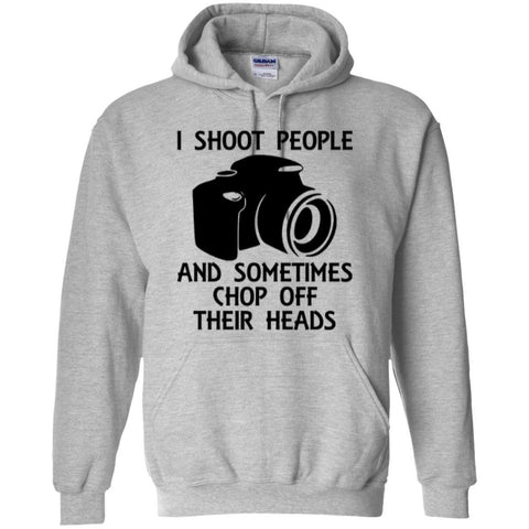 I Shoot people and sometimes chop off their heads hoodies