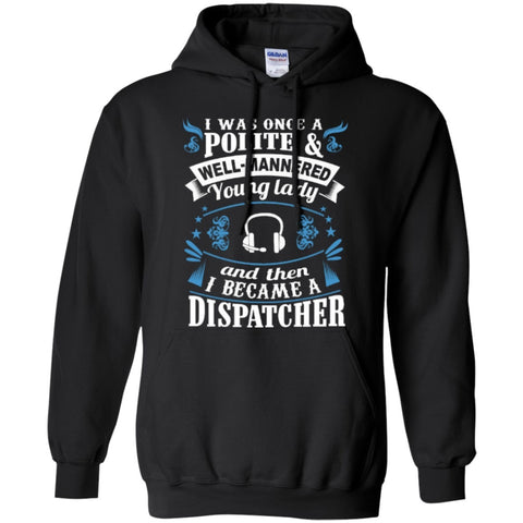 Hoodies - I Was Once A Polite Well Manered Young Lady And Then I Became A Dispatcher   Hoodie