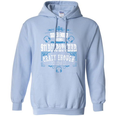 Hoodies - Skilled Enough To Become 911 Dispatcher Crazy Enough To Love It  Hoodie 8 Oz