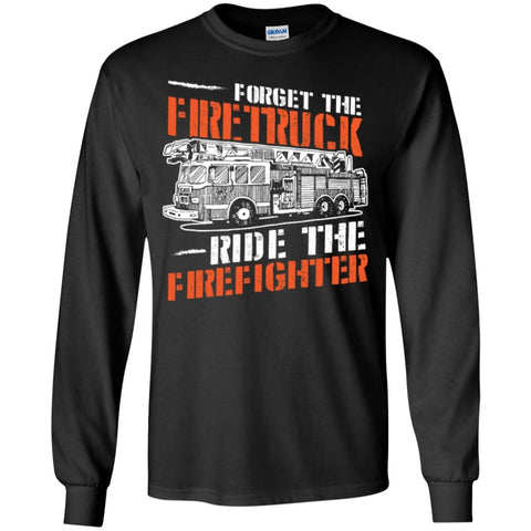 Long Sleeve - Forget The Firetruck Ride The Firefighter   Ultra Cotton Tshirt