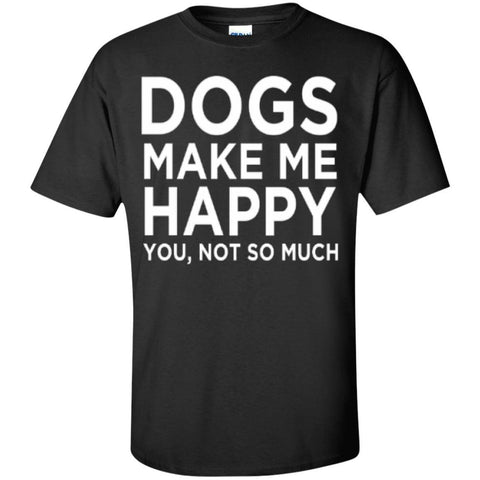 Dogs Make Me Happy You, Not so much T-Shirt
