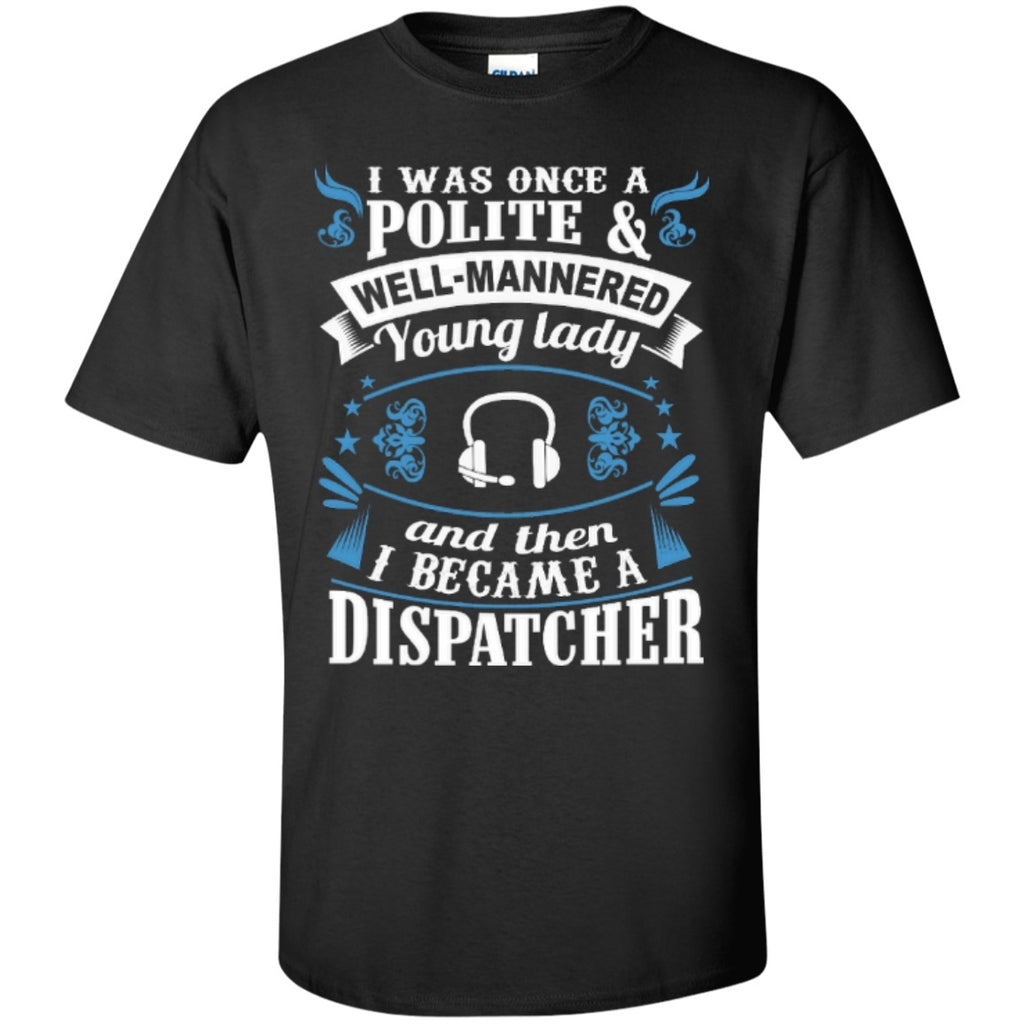 Short Sleeve - I Was Once A Polite Well Manered Young Lady And Then I Became A Dispatcher   T-Shirt