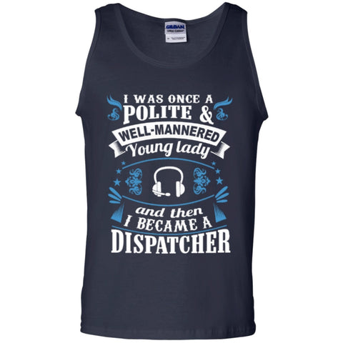 Sleeveless - I Was Once A Polite Well Manered Young Lady And Then I Became A Dispatcher   100% Cotton Tank Top