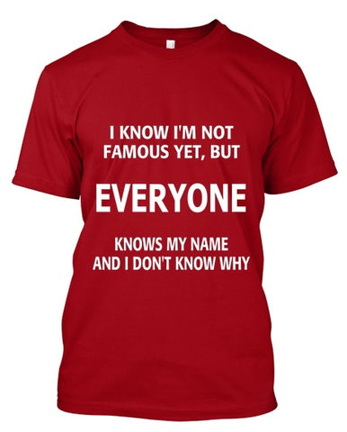 Tshirt , Hoodies - I Know I'm Not Famous Yet , But  Everyone Knows My Name And I Dont Know Why