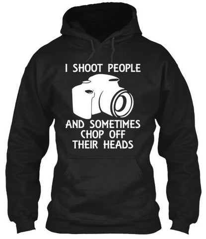 Tshirt , Hoodies - I Shoot People And Sometimes Chop Off Their Heads