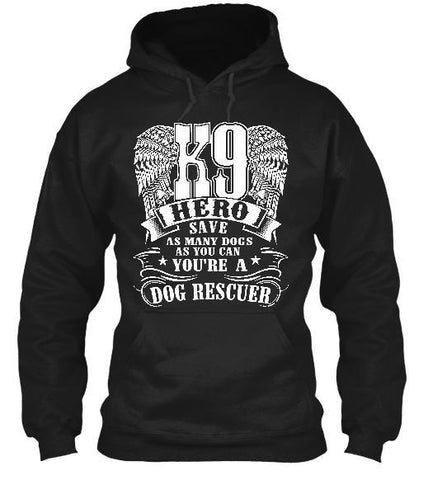 Tshirt , Hoodies - K9 Hero Save As Many Dogs As You Can You're A Dog Rescuer
