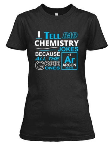 Tshirt - I Tell Bad Chemistry Jokes..