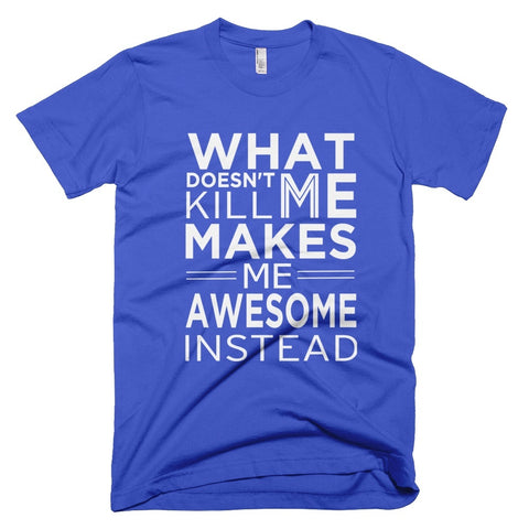 Tshirt - What Doesn't Kill Me Makes Me Awesome Instead