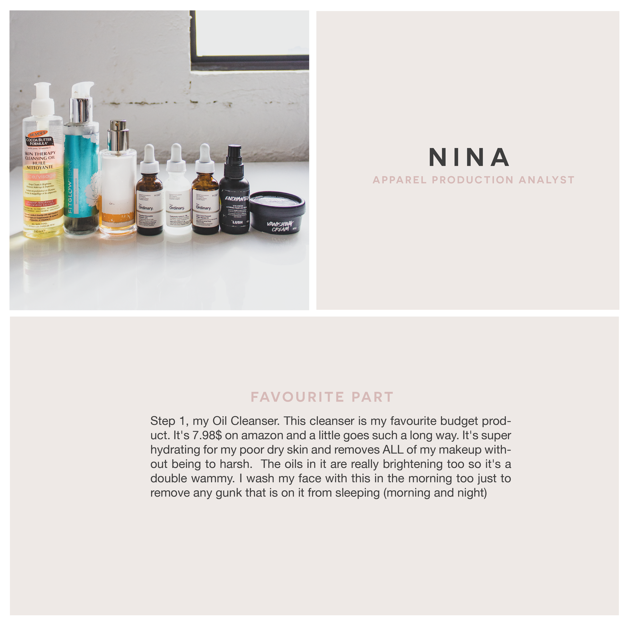 Nina Apparel Production analyst : Favourite Part : Step 1, my Oil Cleanser: remove makeup at night - this cleanser is my favourite budget product. It's 7.98$ on amazon and a little goes such a long way. It's super hydrating for my poor dry skin and removes ALL of my makeup without being to harsh.  The oils in it are really brightening too so it's a double wammy. I wash my face with this in the morning too just to remove any gunk that is on it from sleeping (morning and night)