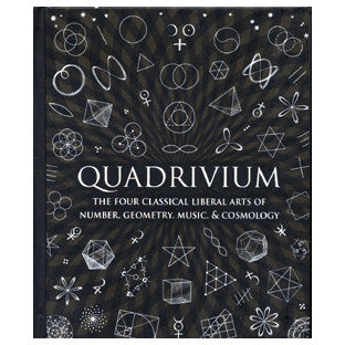 Quadrivium: The Four Classical Liberal Arts of Number, Geometry, Music & Cosmology