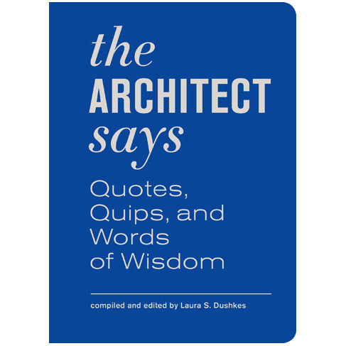 The Architect Says: Quotes, Quips, and Words of Wisdom
