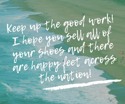 I wish you sell all you shoes and there is happy feet all over the nation!
