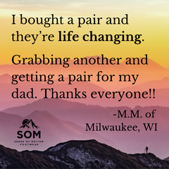 Life changing shoes are sold at SOM Footwear. They improve your balance and posture and allow proper blood circulation through your feet.