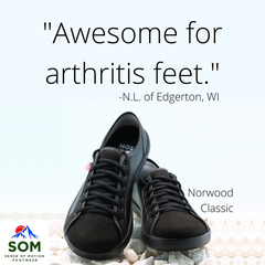 SOM Footwear is awesome for arthritis feet because it give them room to breathe and for blood to circulate properly.