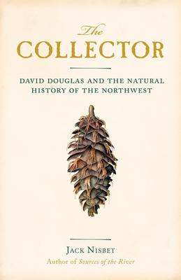 Collector: David Douglas and the Natural History of the Northwest
