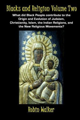 Blacks and Religion Volume Two: What Did Black People Contribute to the Origin and Evolution of Judaism, Christianity, Islam...