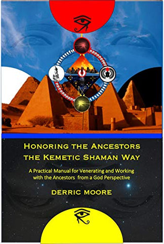 Honoring the Ancestors the Kemetic Shaman Way: A Practical Manual for Venerating and Working with the Ancestors from a God Perspective