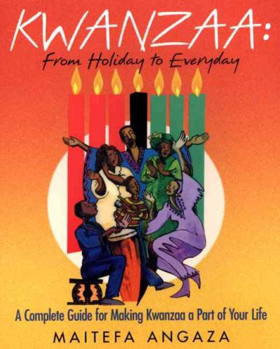 Kwanzaa: From Holiday to Every Day: A Complete Guide for Making Kwanzaa a Part of Your Life