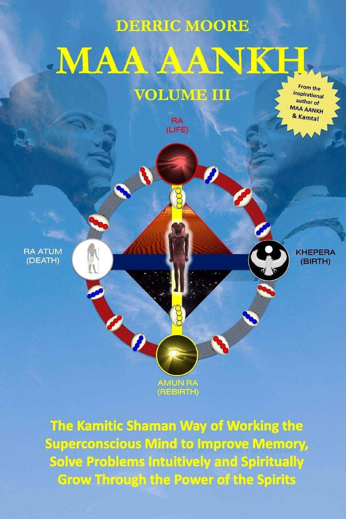 Maa Aankh Vol. III: The Kamitic Shaman Way of Working the Superconscious Mind to Improve Memory, Solve Problems Intuitively and Spiritually grown through the power of the spirits