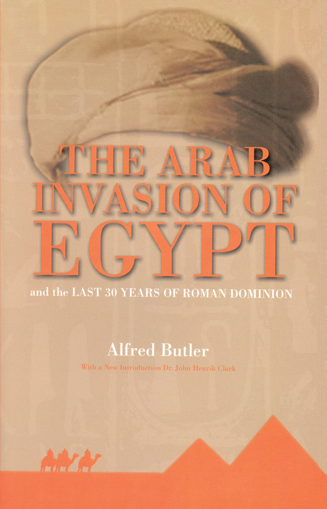The Arab Invasion of Egypt: And the Last 30 Years of the Roman Dominion