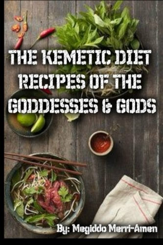 The Kemetic Diet: Kemetic Recipes of the Gods & Goddesses