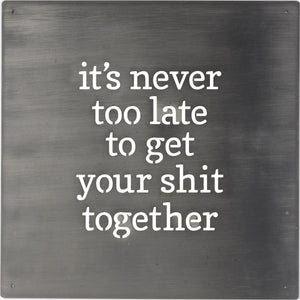 It Is Never Too Late To Get Your Sh*t Together Metal Sign