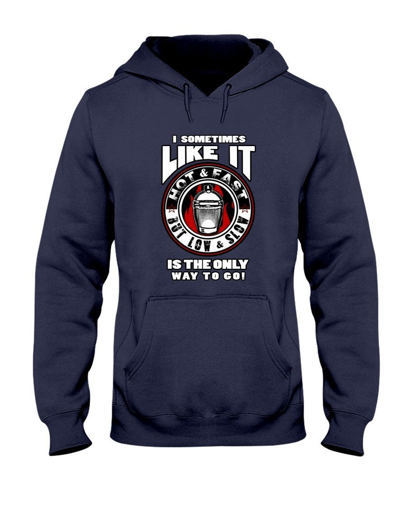 I Sometimes Like It Hot and Fast But Low and Slow Is The Only Way To Go | Grilling BBQ Hoodie Sweatshirts Fuel Navy S