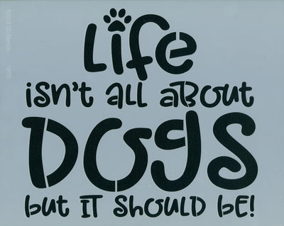 Life Isn't All About Dogs Stencil