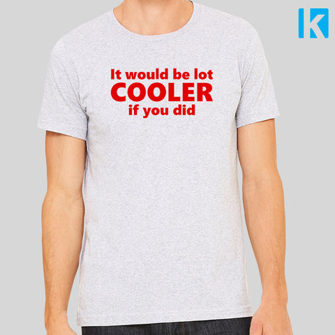 It Would Be A Lot Cooler If You Did Quote Meme Unisex Mens T Shirt Tee Top New