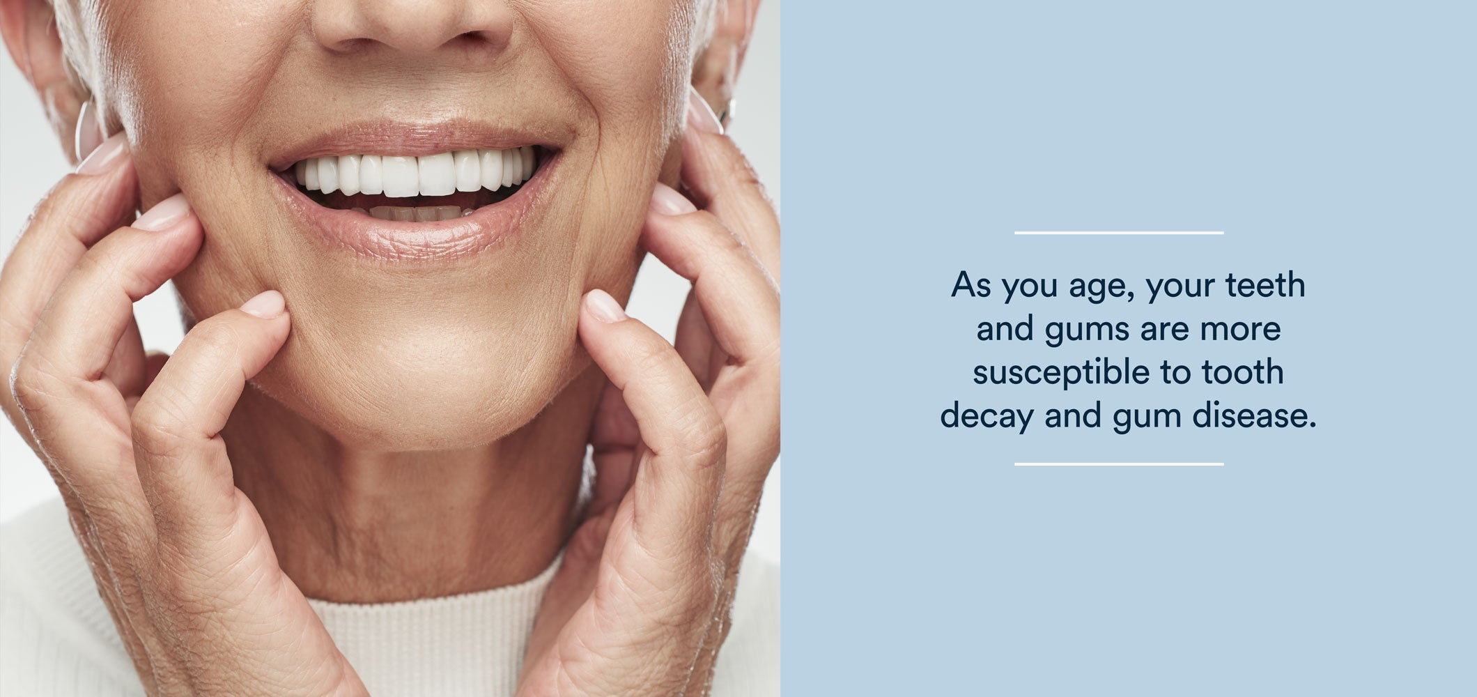 as you age, your teeth and gums are more susceptible to tooth decay and gum disease.
