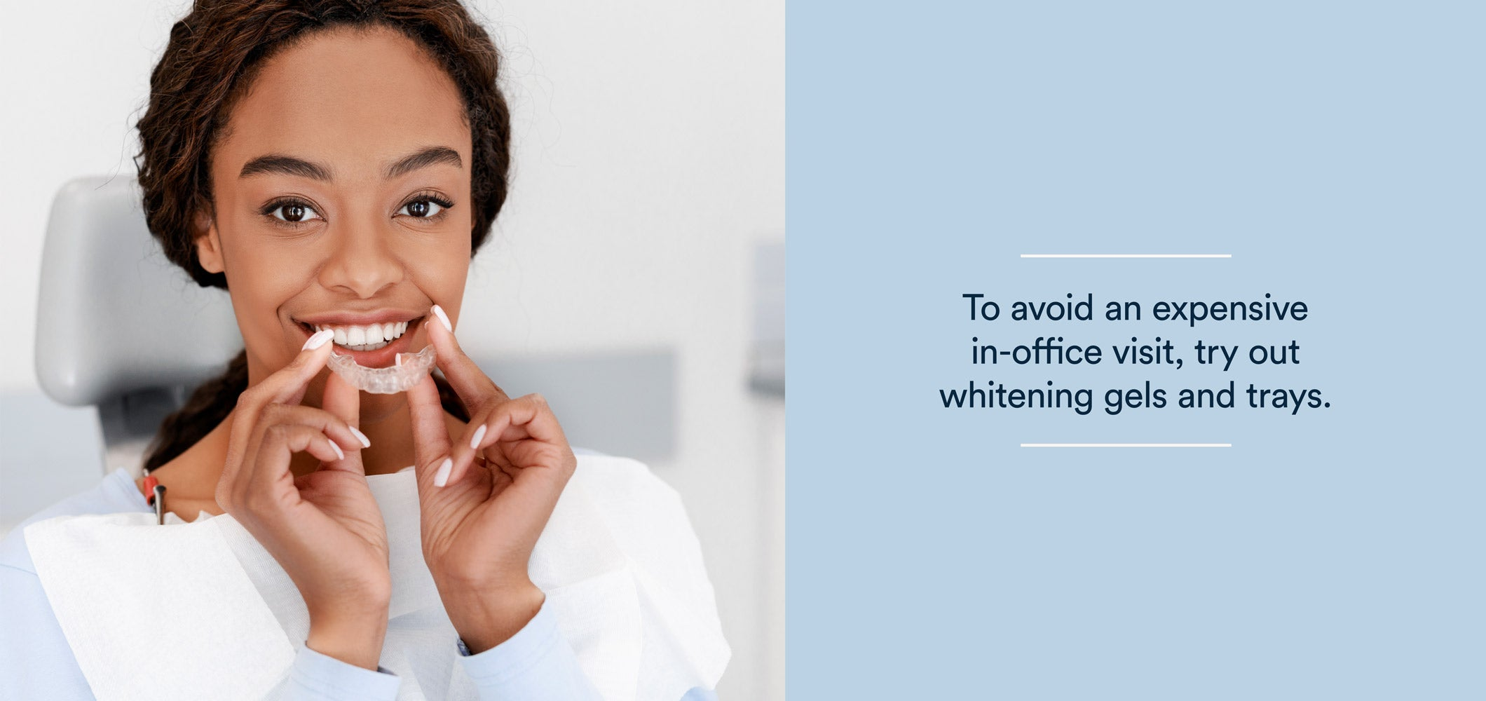 to avoid an expensive in-office visit, try out whitening gels and trays