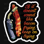 If it doesn't sound like bacon frying, keep on trying