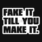 FAKE IT TILL YOU MAKE IT.