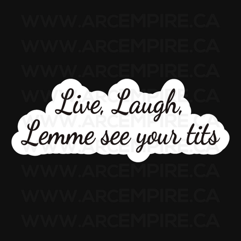 Live, Laugh, Lemme see your tits.