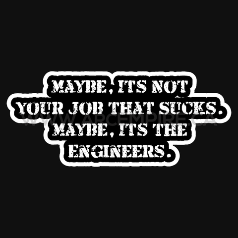 Maybe, It's Not Your Job That Sucks. Maybe, It's The Engineers.