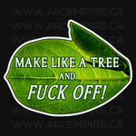 Make Like a Tree and FUCK OFF