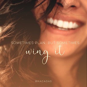 Sometimes plan, but sometimes wing it!