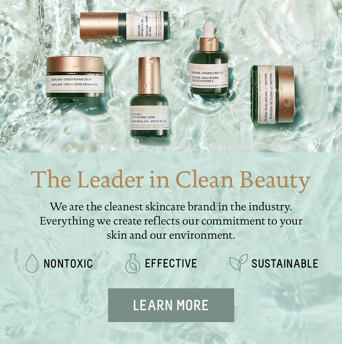 The Leader in Clean Beauty. We are the cleanest skincare brand in the industry. Everything we create reflects our commitment to your skin and our environment. Nontoxic. Sustainable. Effective.