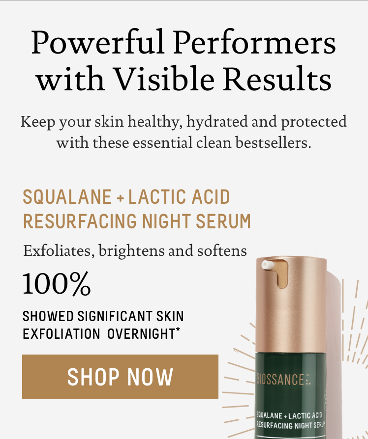 Powerful Performers with Visible Results. Keep your skin healthy, hydrated and protected with these essential clean bestsellers. - Squalane + Lactic Acid Resurfacing Night Serum: Exfoliates, brightens and softens. 100% showed significant skin exfoliation overnight*.  Call to action: Shop Now.