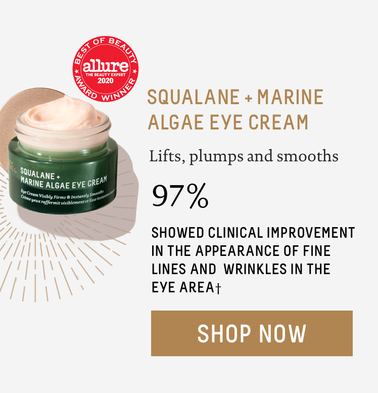 - Squalane + Marine Algae Eye Cream: Lifts, plumps and smooths. 97% showed clinical improvement in the appearance of fine lines and wrinkles in the eye area†.