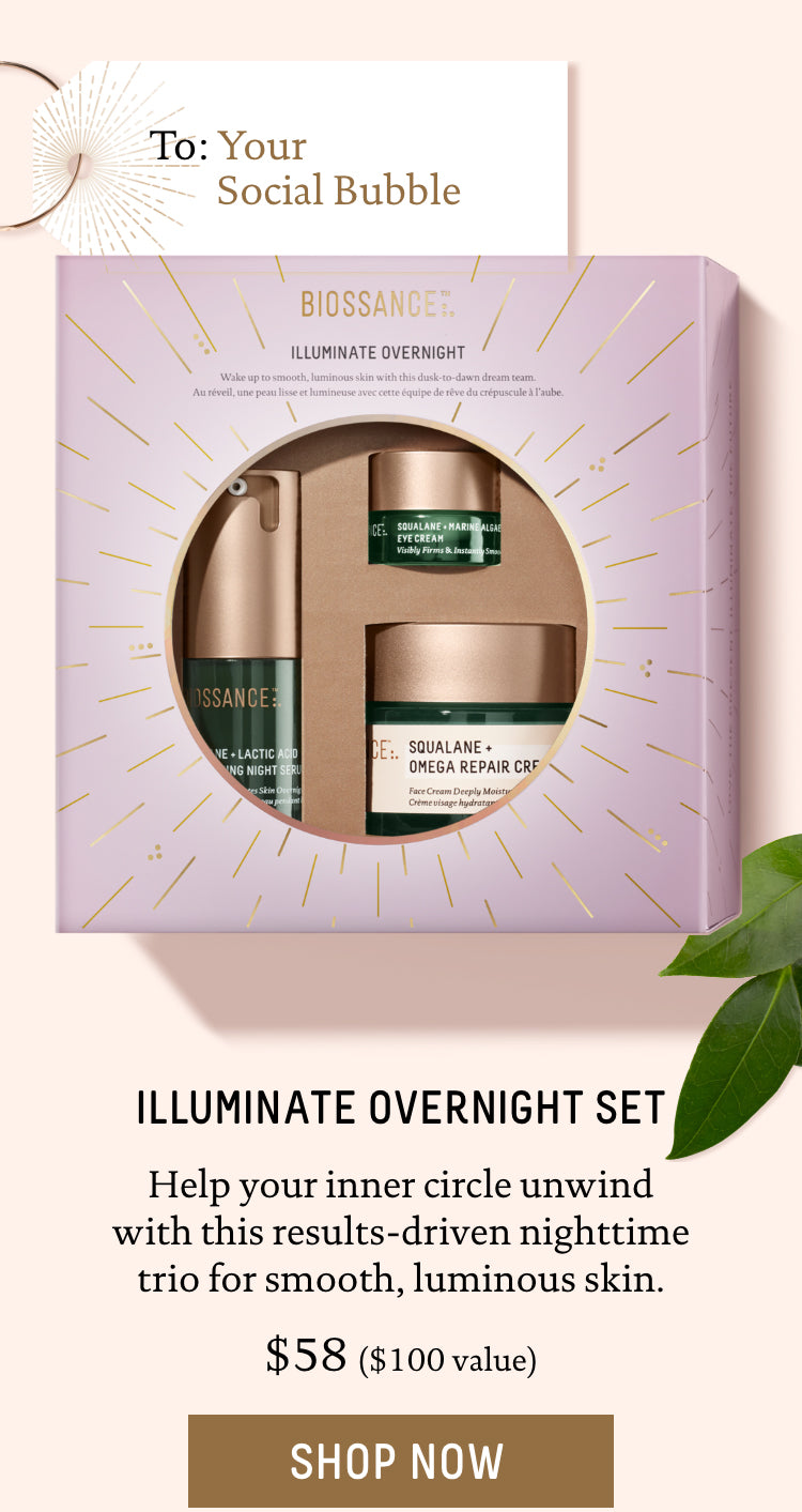 To: Your Social Bubble. Illuminate Overnight set. Help your inner circle unwind with this results-driven nighttime trio for smooth, luminous skin. $58, $100 value. Call To Action: Shop Now.