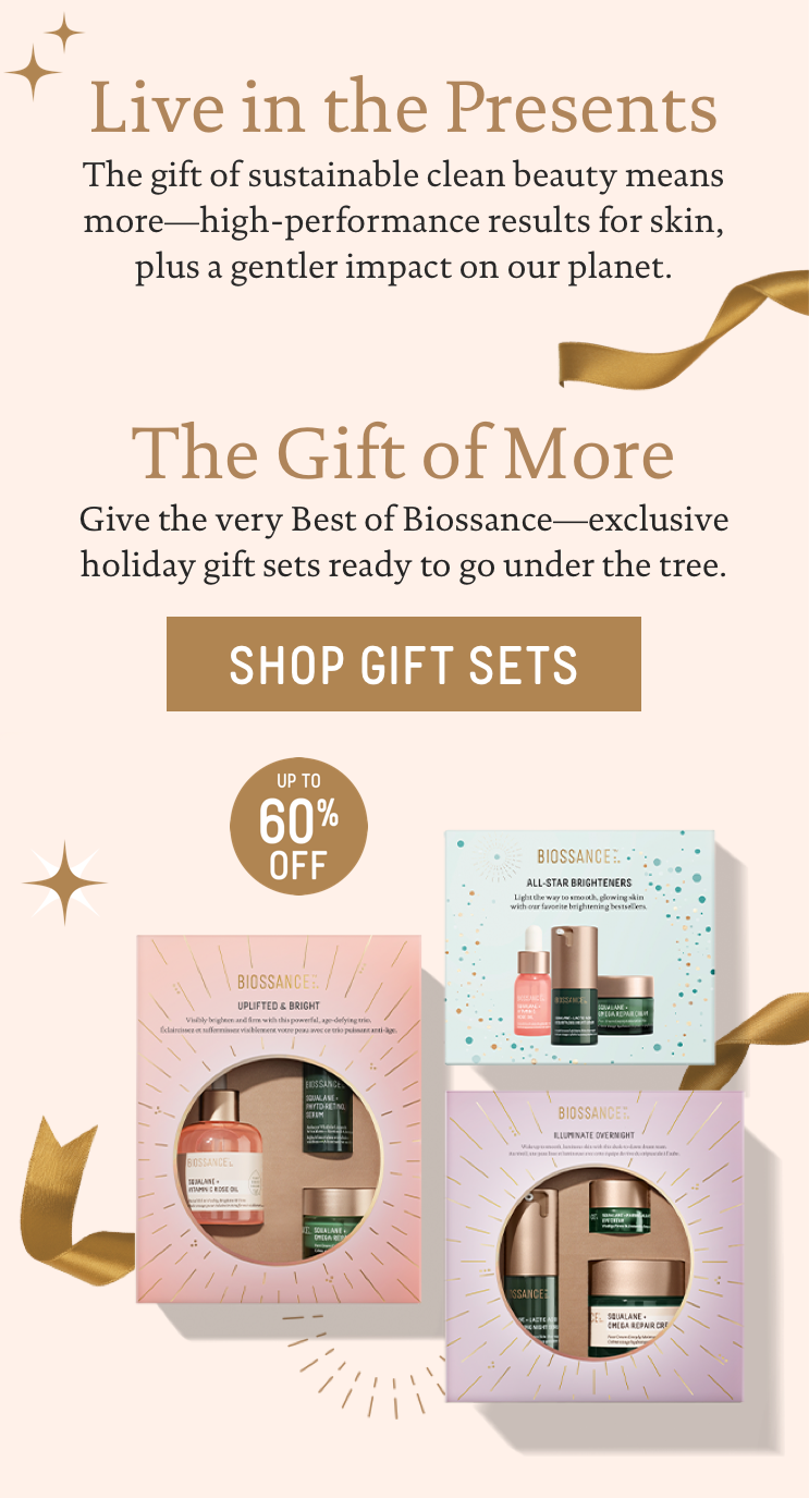 Live in the Presents. The gift of sustainable, clean beauty means more─high-performance results for skin, plus a gentler impact on our planet. The Gift of More: Give the very Best of Biossance─exclusive holiday gift sets ready to go under the tree. Up to 60% Off. Call to action: Shop Gift Sets