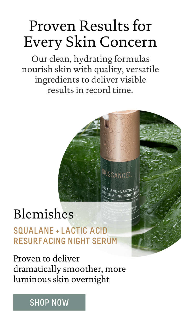 Proven Results for Every Skin Concern. Our clean, hydrating formulas nourish skin with quality, versatile ingredients to deliver visible results in record time.  Blemishes: Squalane + Lactic Acid Resurfacing Night Serum. Proven to deliver dramatically smoother, more luminous skin overnight . Shop Now.