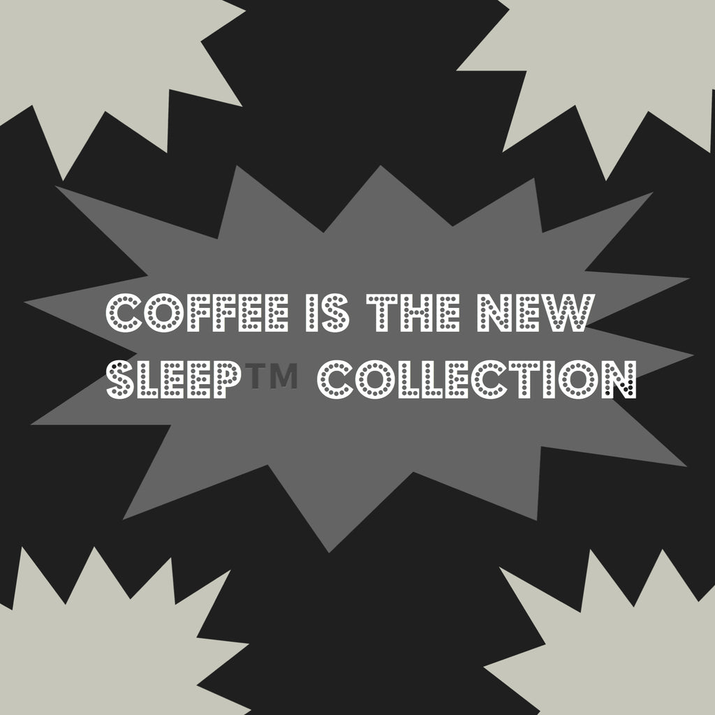 Coffee is the New Sleep™ Collection